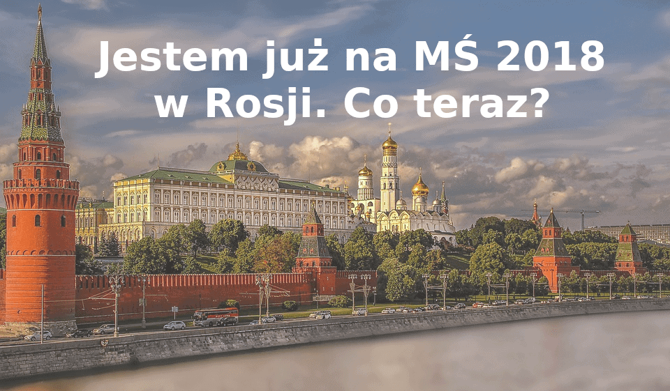 Jestem już na MŚ 2018 w Rosji. Co teraz?